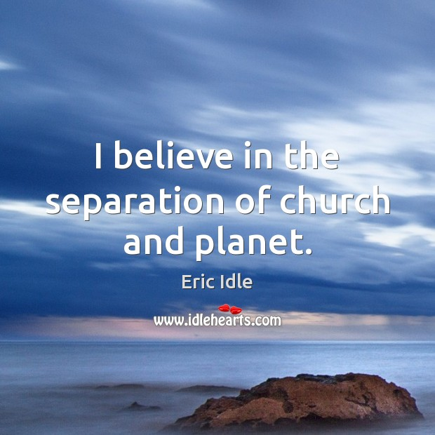 Image, I believe in the separation of church and planet.