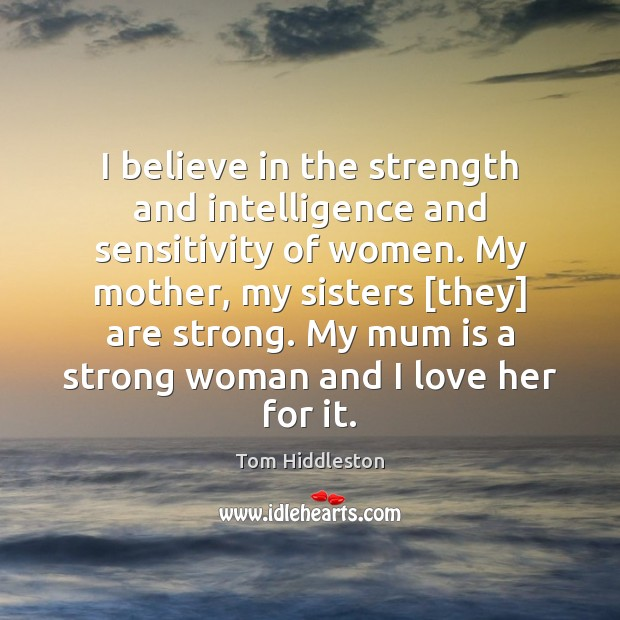 I believe in the strength and intelligence and sensitivity of women. My Image