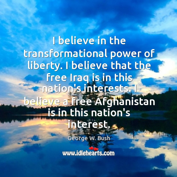 Image, I believe in the transformational power of liberty. I believe that the
