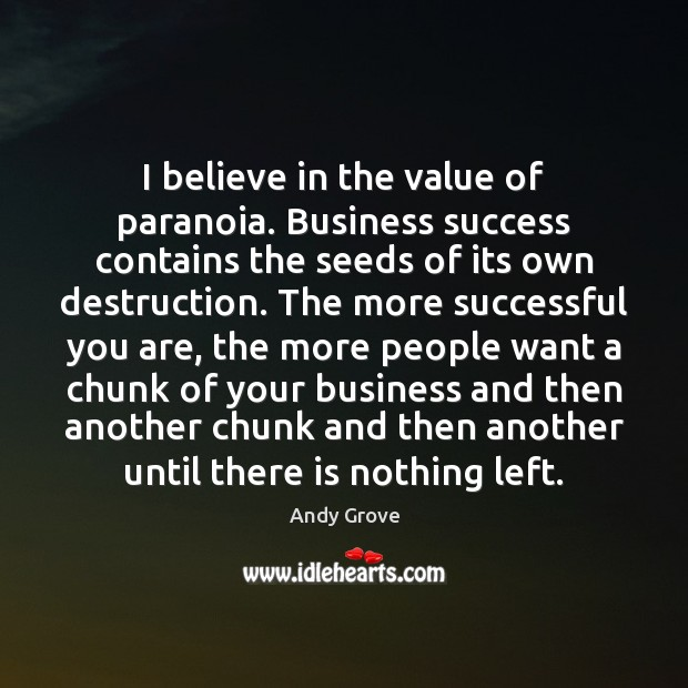 I believe in the value of paranoia. Business success contains the seeds Image