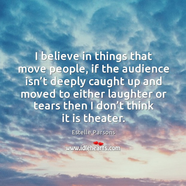 I believe in things that move people, if the audience isn't deeply caught Estelle Parsons Picture Quote