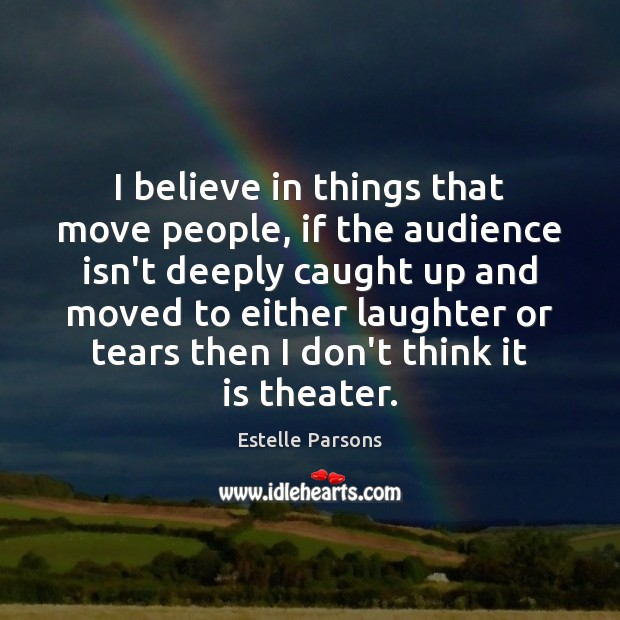 I believe in things that move people, if the audience isn't deeply Estelle Parsons Picture Quote