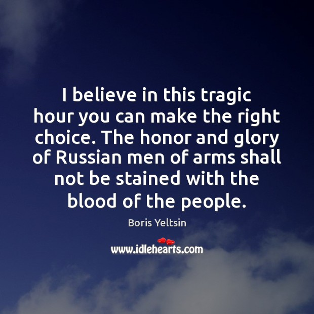 I believe in this tragic hour you can make the right choice. Image