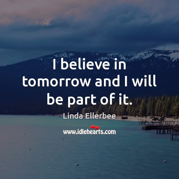 I believe in tomorrow and I will be part of it. Linda Ellerbee Picture Quote