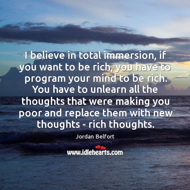 I believe in total immersion, if you want to be rich, you Jordan Belfort Picture Quote