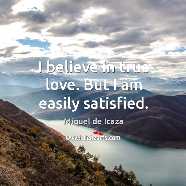 I believe in true love. But I am easily satisfied. Image