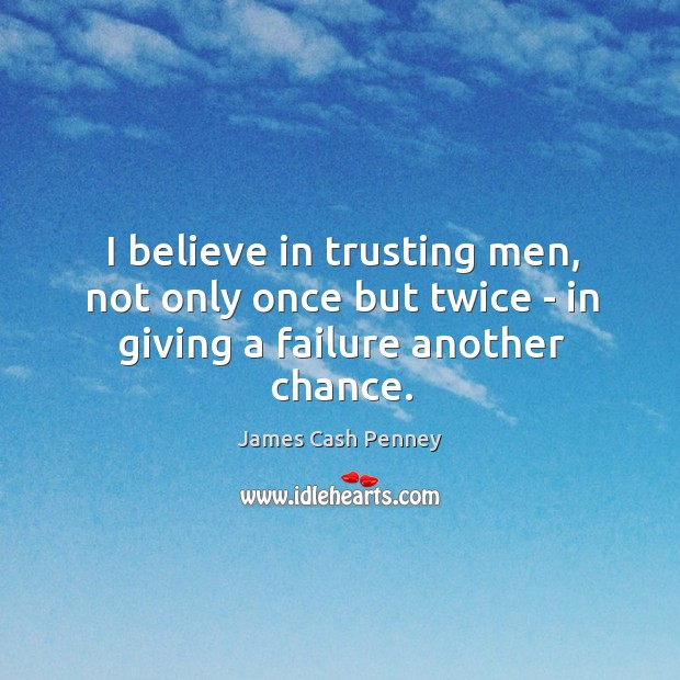 Image, I believe in trusting men, not only once but twice – in giving a failure another chance.