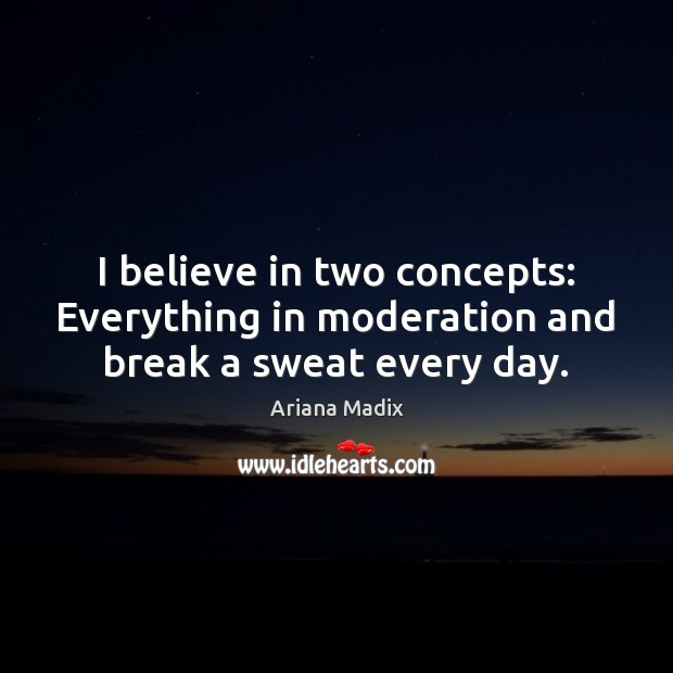 I believe in two concepts: Everything in moderation and break a sweat every day. Image