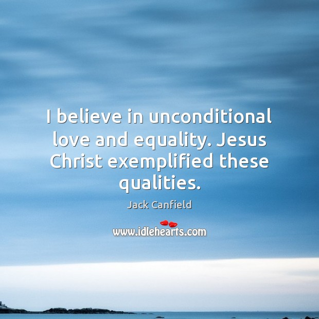 Image, I believe in unconditional love and equality. Jesus Christ exemplified these qualities.