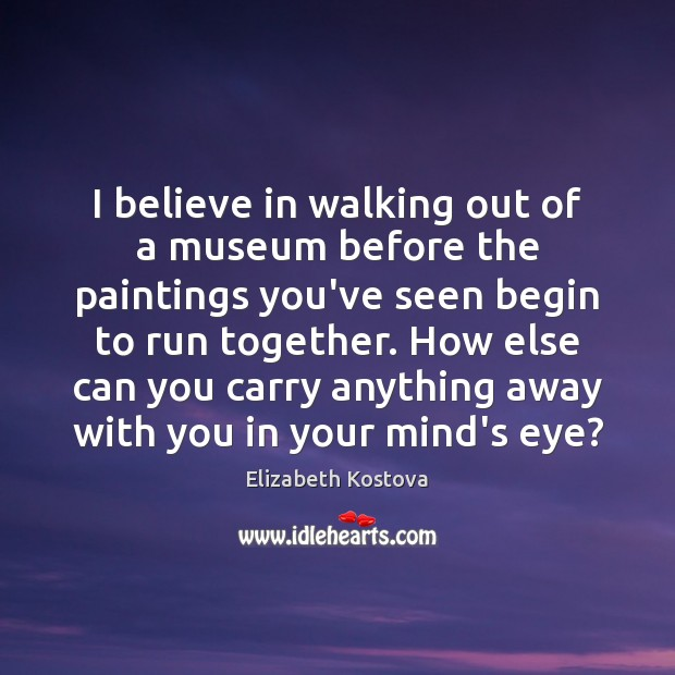 I believe in walking out of a museum before the paintings you've Elizabeth Kostova Picture Quote