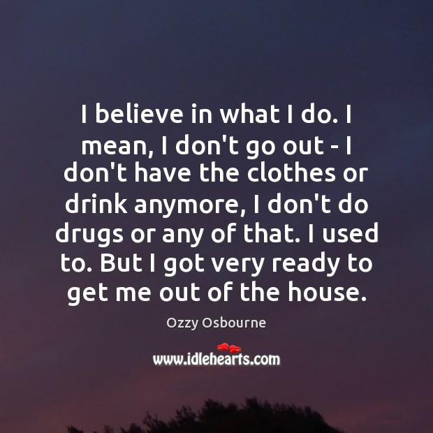 I believe in what I do. I mean, I don't go out Image
