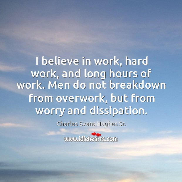 I believe in work, hard work, and long hours of work. Men do not breakdown from overwork Image