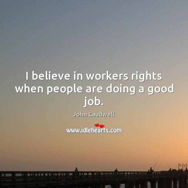 I believe in workers rights when people are doing a good job. Image