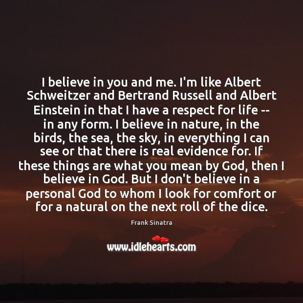 I believe in you and me. I'm like Albert Schweitzer and Bertrand Frank Sinatra Picture Quote