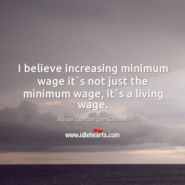 Image, I believe increasing minimum wage it`s not just the minimum wage, it`s a living wage.