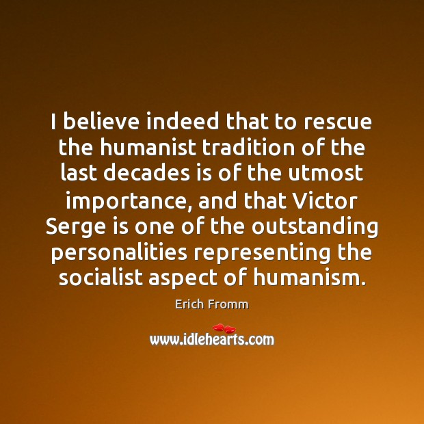 I believe indeed that to rescue the humanist tradition of the last Erich Fromm Picture Quote