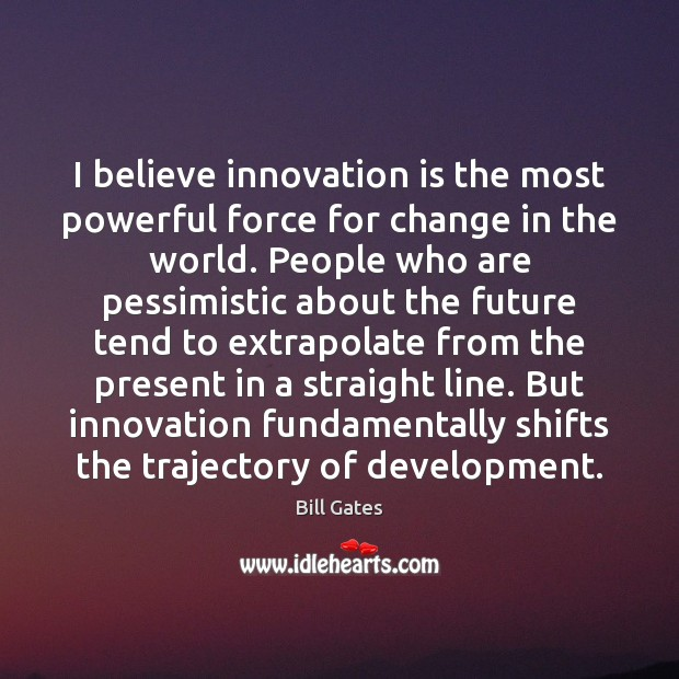 I believe innovation is the most powerful force for change in the Image