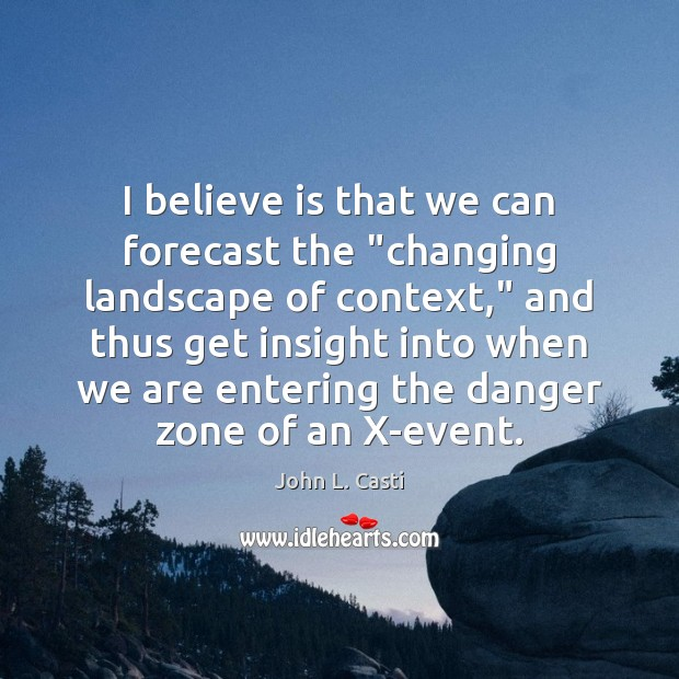 "I believe is that we can forecast the ""changing landscape of context,"" John L. Casti Picture Quote"