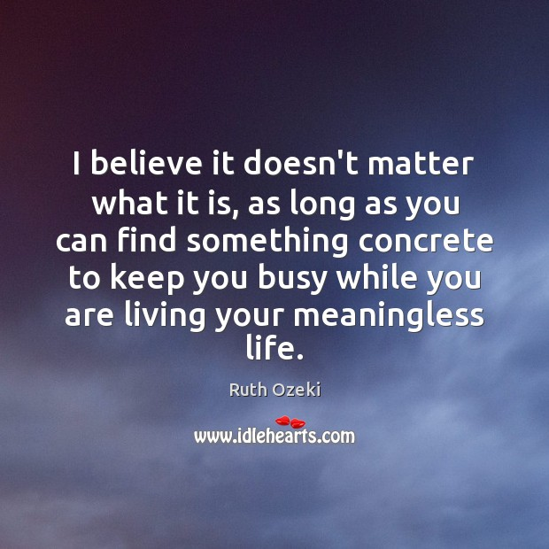 I believe it doesn't matter what it is, as long as you Ruth Ozeki Picture Quote
