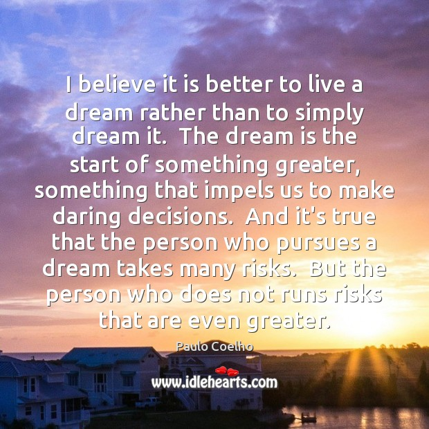Image, I believe it is better to live a dream rather than to