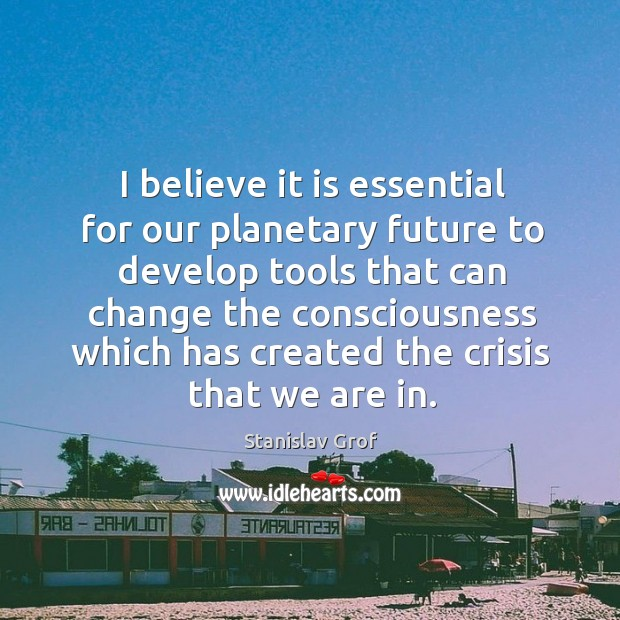 I believe it is essential for our planetary future to develop tools that can change Stanislav Grof Picture Quote