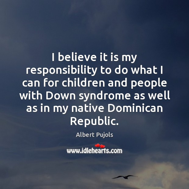 I believe it is my responsibility to do what I can for Albert Pujols Picture Quote