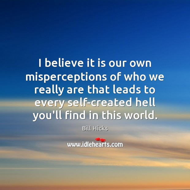 I believe it is our own misperceptions of who we really are Bill Hicks Picture Quote