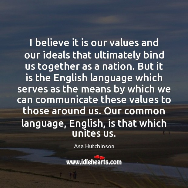 Image, I believe it is our values and our ideals that ultimately bind