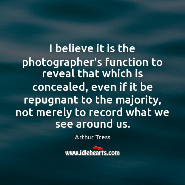 Image, I believe it is the photographer's function to reveal that which is