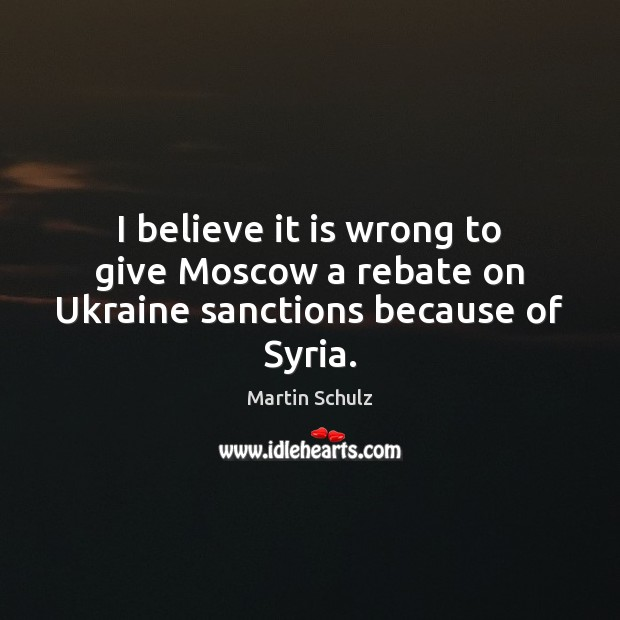 I believe it is wrong to give Moscow a rebate on Ukraine sanctions because of Syria. Martin Schulz Picture Quote
