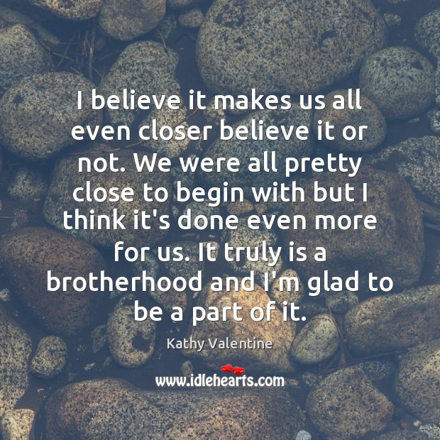 I believe it makes us all even closer believe it or not. Kathy Valentine Picture Quote