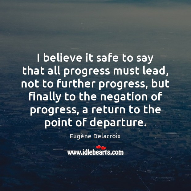 I believe it safe to say that all progress must lead, not Eugène Delacroix Picture Quote
