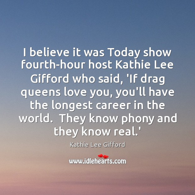 I believe it was Today show fourth-hour host Kathie Lee Gifford who Kathie Lee Gifford Picture Quote
