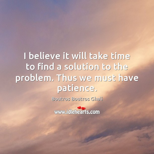 I believe it will take time to find a solution to the problem. Thus we must have patience. Image