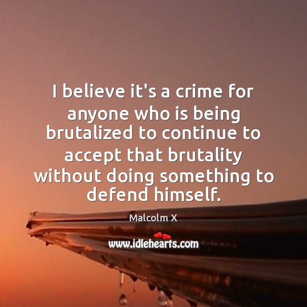 I believe it's a crime for anyone who is being brutalized to Malcolm X Picture Quote