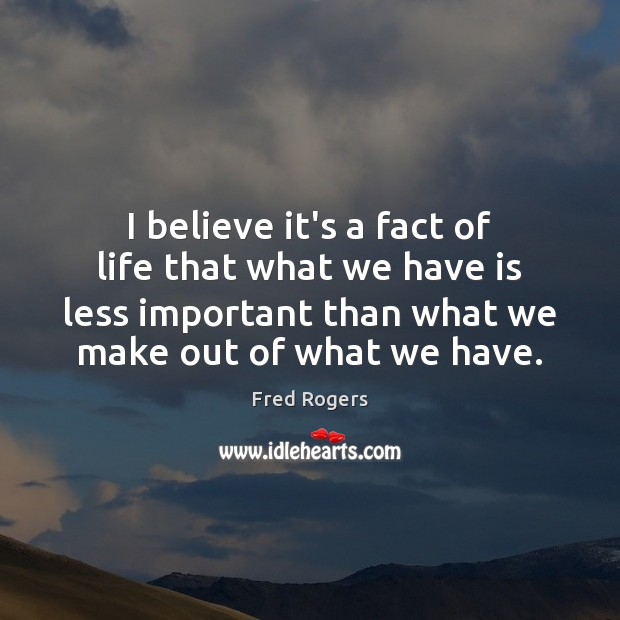 I believe it's a fact of life that what we have is Fred Rogers Picture Quote