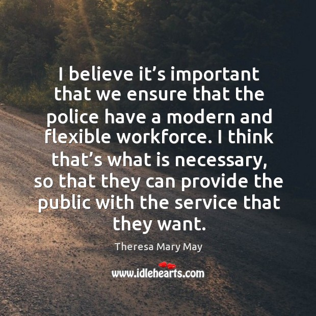 I believe it's important that we ensure that the police have a modern and flexible workforce. Theresa Mary May Picture Quote