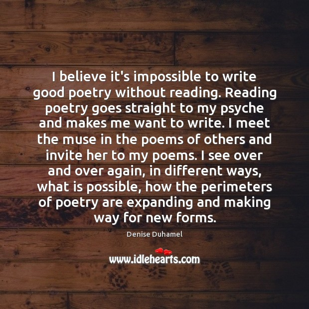 I believe it's impossible to write good poetry without reading. Reading poetry Denise Duhamel Picture Quote
