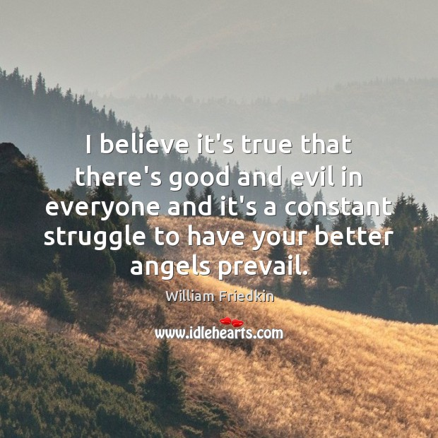 I believe it's true that there's good and evil in everyone and William Friedkin Picture Quote