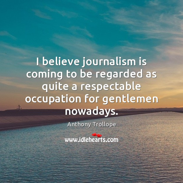 I believe journalism is coming to be regarded as quite a respectable Anthony Trollope Picture Quote