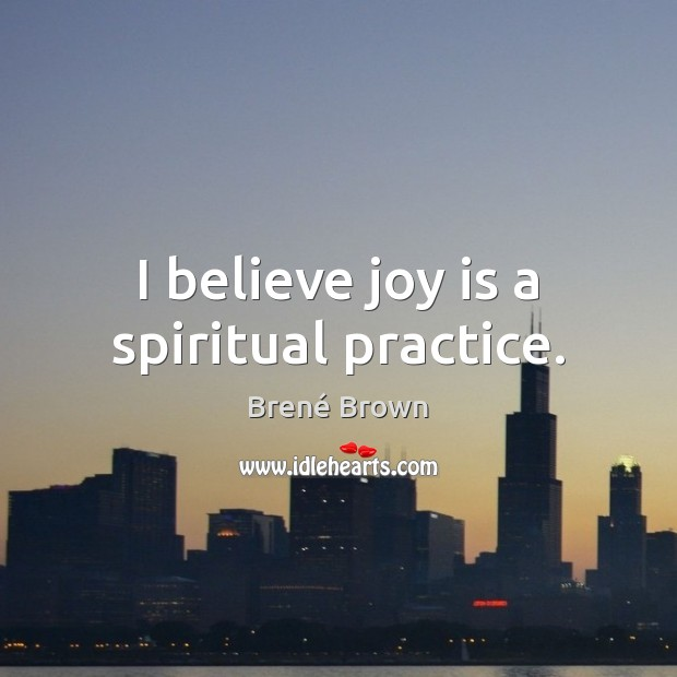 Image, I believe joy is a spiritual practice.