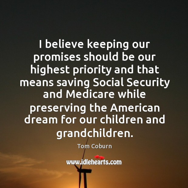 I believe keeping our promises should be our highest priority and that means saving Tom Coburn Picture Quote