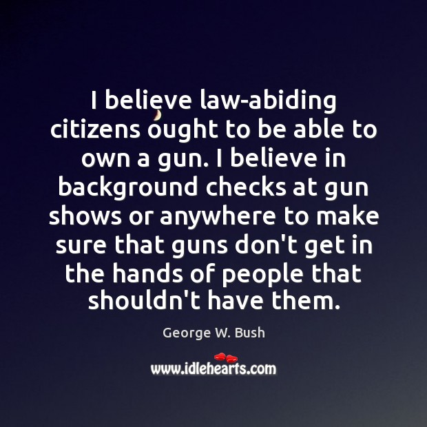 Image, I believe law-abiding citizens ought to be able to own a gun.