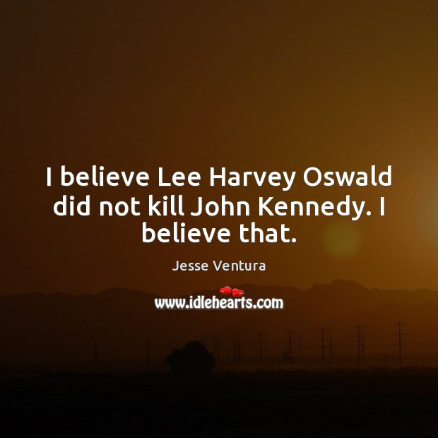 I believe Lee Harvey Oswald did not kill John Kennedy. I believe that. Jesse Ventura Picture Quote