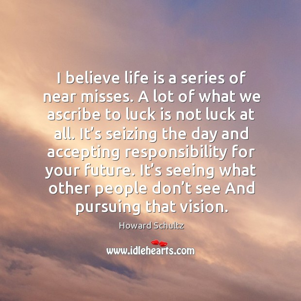 I believe life is a series of near misses. A lot of what we ascribe to luck is not luck at all. Image