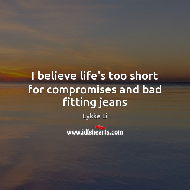 I believe life's too short for compromises and bad fitting jeans Lykke Li Picture Quote