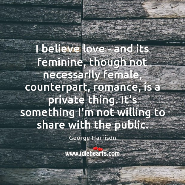 I believe love – and its feminine, though not necessarily female, counterpart, George Harrison Picture Quote