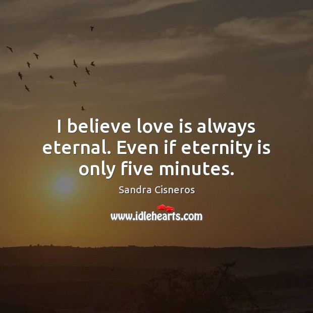 I believe love is always eternal. Even if eternity is only five minutes. Image