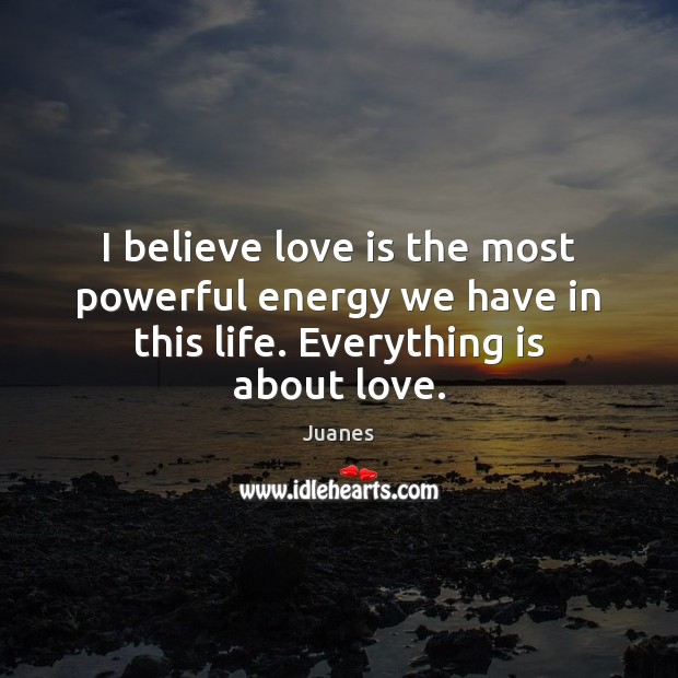 I believe love is the most powerful energy we have in this life. Everything is about love. Juanes Picture Quote