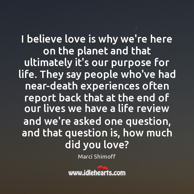 I believe love is why we're here on the planet and that Image